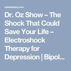 Dr. Oz Show – The Shock That Could Save Your Life – Electroshock Therapy for Depression | Bipolar Burble Blog | Natasha Tracy