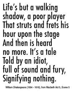 Life's but a walking   shadow, a poor player  That struts and frets his hour upon the stage  And then is heard   no more. It's a tale  Told by an idiot,   full of sound and fury,  Signifying nothing.  [William Shakespeare (1564 - 1616), from Macbeth Act 5, Scene 5]