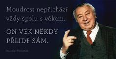 Moudrost nepřichází vždy spolu s věkem. ON VĚK NĚKDY PŘIJDE SÁM. Miroslav Horníček Body And Soul, Carpe Diem, Getting Old, We Heart It, Motivational Quotes, Clever, Mindfulness, Lol, Shit Happens