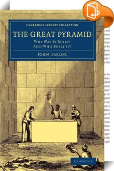 The Great Pyramid    :  The publisher and author John Taylor (1781-1864), who took an interest in various antiquarian matters, published this work in 1859. Using the measurements taken by the seventeenth-century archaeologist John Greaves and by the French savants who had examined the Great Pyramid at Giza during Napoleon's Egyptian expedition, he deduced the existence of a 'pyramid inch' (fractionally longer than the British inch), which was one twenty-fifth of the so-called 'sacred c...