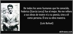 De todos los seres humanos que he conocido, Federico [García Lorca] fue el mejor. No me refiero a sus obras de teatro ni a su poesía, sino a él como persona. Él era su obra maestra. (Luis Buñuel)
