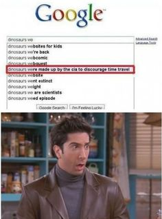 What, dinosaurs made up by the CIA to discourage time travel, ross, friends