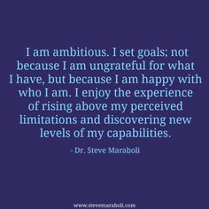 """I am ambitious. I set goals; not because I am ungrateful for what I have, but because I am happy with who I am. I enjoy the experience of rising above my perceived limitations and discovering new levels of my capabilities."" - Steve Maraboli #quote"