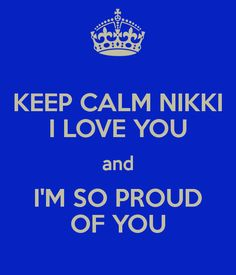 KEEP CALM NIKKI I LOVE YOU and I'M SO PROUD OF YOU