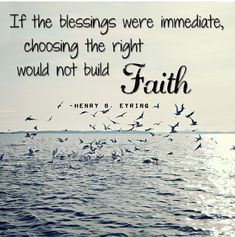 """If the blessings were immediate, choosing the right would not build faith."" ~Henry B. Eyring (Quote picture created by MJensen) Gospel Quotes, Mormon Quotes, Lds Quotes, Religious Quotes, Uplifting Quotes, Great Quotes, Spiritual Thoughts, Spiritual Quotes, Daily Gospel"