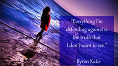 """Everything I'm defending against is the truth that I don't want to see."" ~ Byron Katie"