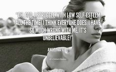Oh, God! I struggle with low self esteem all the time!! I think everyone does. I have so much wrong with me, it's unbelievable! - Angelina Jolie