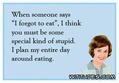 when-someone-says-forgot-eat-special-kind-stupid-plan-entire-day-around-eating-ecard