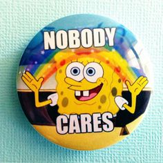 "I so want this, ha:) Nobody Cares (Spongebob) meme - 1.75"" Badge / Button on Etsy, $1.86 CAD"