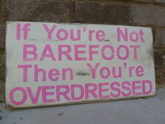 If you're not barefoot then you're overdressed! (You know, I have been barefoot for the Top 3 Most Amazing Moments of my Life. My Wedding Day & the Births of both my Children. Pink Summer, Summer Of Love, Summer Fun, Summer Time, Summer Days, Summer Logo, Hello Summer, Summer Wear, Favorite Quotes