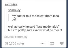 "My doctor told me to eat more Taco Bell...well actually he said ""less mcdonalds"" but I'm pretty sure I know what he meant."
