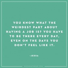 """You know what the weirdest part about having a job is? You have to be there every day. Even on the days you don't feel like it."" - Jessa, Girls #WWWQuotesToLiveBy"