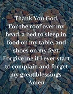 Food, God, and Head: Thank You God For the roof over my head, a bed to sleep in food on my table, and shoes on my feet. Forgive me if I ever start to complain and forget my great blessings. Amen IT A DDICTION HOTLINE 800 6 3 0 8 Prayer Scriptures, Bible Prayers, Faith Prayer, God Prayer, Prayer Quotes, Bible Verses Quotes, Faith Quotes, Wisdom Quotes, Night Prayer