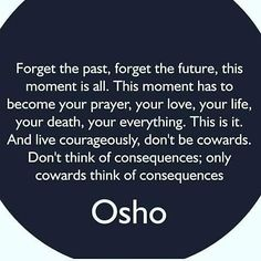 Forget the past, forget the future, this moment is all. This moment has to become your prayer, Your love, Your life, Your death, Your everything. This is it. And live courageously, don't be cowards. Don't think of consequences; Only cowards think of consequences. Osho, from The Book of Wisdom, Ch 14, Q 1