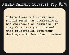 S.H.I.E.L.D. Recruit Survival Tip #174:Interactions with civilians should remain as professional and courteous as possible. If they frustrate you, channel that frustration into your dealings with hostiles, instead.