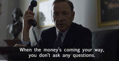 On money:   22 Perfectly Devious Pieces Of Advice From Frank Underwood