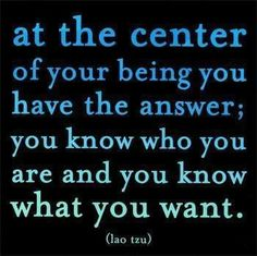 At the center of your being you have the answer; you know who you are and you know what you want. ~Lao Tzu