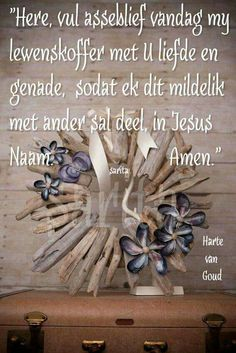 """Gebed: """"Here vul asseblief my lewenskoffer met liefde & genade. Jesus Quotes, Bible Quotes, Qoutes, I Love You God, Afrikaanse Quotes, Goeie More, Good Morning Wishes, Morning Messages, Bible Prayers"""