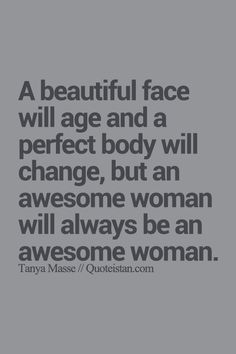 A beautiful face will age and a perfect body will change, but an awesome woman… Positive Quotes, Motivational Quotes, Funny Quotes, Inspirational Quotes, The Words, Great Quotes, Quotes To Live By, Im Awesome Quotes, Body Positivity