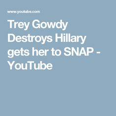 Trey Gowdy Destroys Hillary gets her to SNAP - YouTube