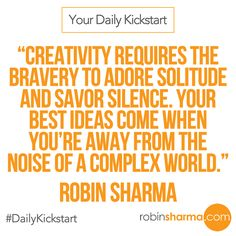 Your #DailyKickstart: Creativity requires the bravery to adore solitude and savor silence. Your best ideas come when you're away from the noise of a complex world.