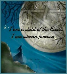 I am a child of the Earth. I am wiccan forever