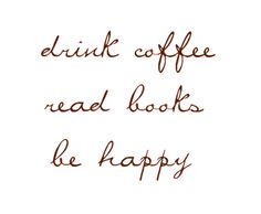 drink coffee, read books, be happy