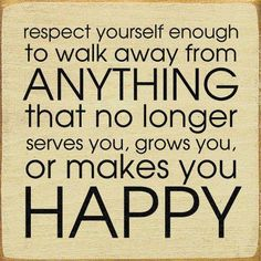 Respect yourself enough to walk away from anything that no longer serves you, grows you, or makes you happy.