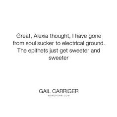 "Gail Carriger - ""Great, Alexia thought, I have gone from soul sucker to electrical ground. The epithets..."". humor, romance, funny, science, humorous, alexia-tarabotti, soulless, gail-carriger, parasol-protectorate, preternatural, electrical, electrical-ground, epithets, sweeter"