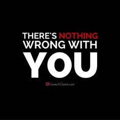 There is NOTHING wrong with you!
