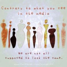 Contrary to what you see in the media, we are not all supposed to look the same! Amen!