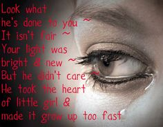 Look what he's done to you ~ It isn't fair ~ Your light was bright & new but he didn't care ~ He took the heart of a little girl & made it grow up to fast   (Broken Girl ~ Matthew West)