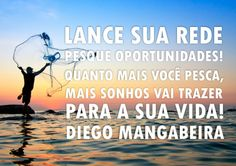 Lance sua rede  Pesque oportunidades! Quanto mais você pesca,  mais sonhos vai trazer  para sua vida! Diego Mangabeira - http://www.diegomangabeira.com/