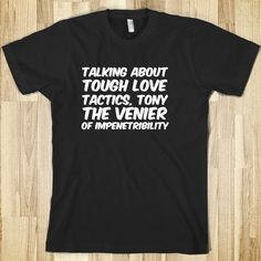 Talking about tough love tactics, Tony The venier of impenetribility