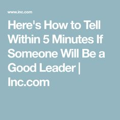 Here's How to Tell Within 5 Minutes If Someone Will Be a Good Leader | Inc.com