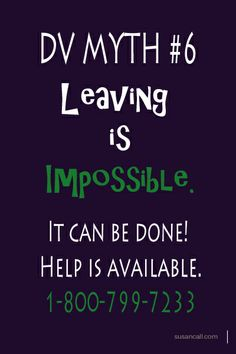 DV myth #8 - Leaving is impossible.  It CAN be done. It's not easy and can be dangerous.  But help is available! 1-800-799-7233.