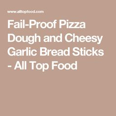 Fail-Proof Pizza Dough and Cheesy Garlic Bread Sticks - All Top Food