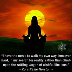 """""""I have the nerve to walk my own way, however hard, in my search for reality, rather than climb upon the rattling wagon of wishful illusions."""" ~ Zora Neale Hurston"""