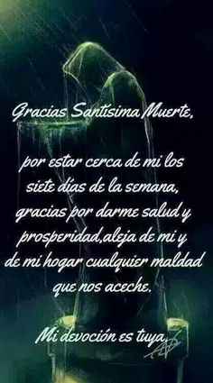 Thank you Santisima Muerte for being close to me seven days of the week, thanks for giving me health and prosperity, keep away from me and my home any evil that stalks us. My devotion is yours