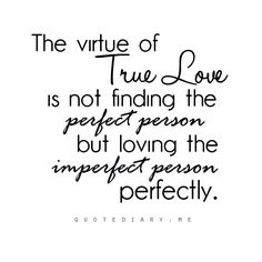 The virtue of True Love is not finding the perfect person, but loving the imperfect person perfectly.