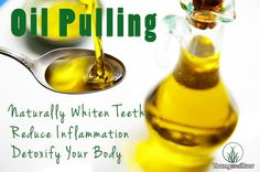 Oil Pulling to Naturally Whiten Teeth, Reduce Inflammation and Detoxify Your Body.