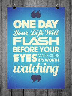 One day your life will flash before your eyes, make sure it's worth watching