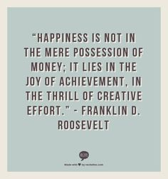 """""""Happiness is not in the mere possession of money; it lies in the joy of achievement, in the thrill of creative effort."""" - Franklin D. Roosevelt"""