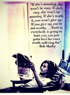 """""""If she's amazing, she won't be easy. If she's easy, she won't be amazing. If she's worth it, you wont give up. If you give up, you're not worthy. ... Truth is, everybody is going to hurt you; you just gotta find the ones worth suffering for.""""      ― Bob Marley, Bob Marley"""