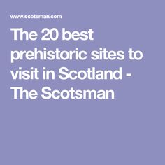 The 20 best prehistoric sites to visit in Scotland - The Scotsman