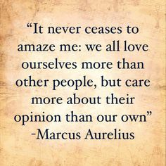 """It never ceases to amaze me: we all love ourselves more than other people, but care more about their opinion than our own"" - #MarcusAurelius #quote #judgement #comparison #dallas #dfw"