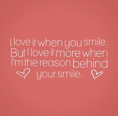 I love it when you smile. But I love it more when I'm the reason behind your smile. #smile #quotes