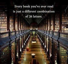 Every book you've ever read is just a different combination of 26 letters...and yet, each one is such a completely different world. It's really amazing, isn't it?!