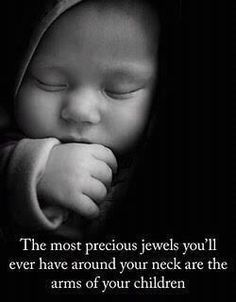 The most precious jewels you'll ever have around your neck are the arms of your children. ~Unknown