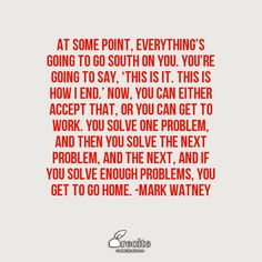 At some point, everything's going to go South on you. You're going to say, 'This is it. This is how I end.' Now, you can either accept that, or you can get to work. You solve one problem, and then you solve the next problem, and the next, and if you solve enough problems, you get to go home.   -Mark Watney - Quote From Recite.com #RECITE #QUOTE